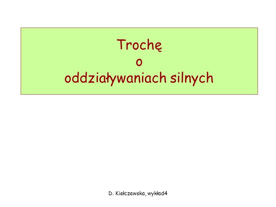 D. Kiełczewska, wykład4 Trochę o oddziaływaniach silnych
