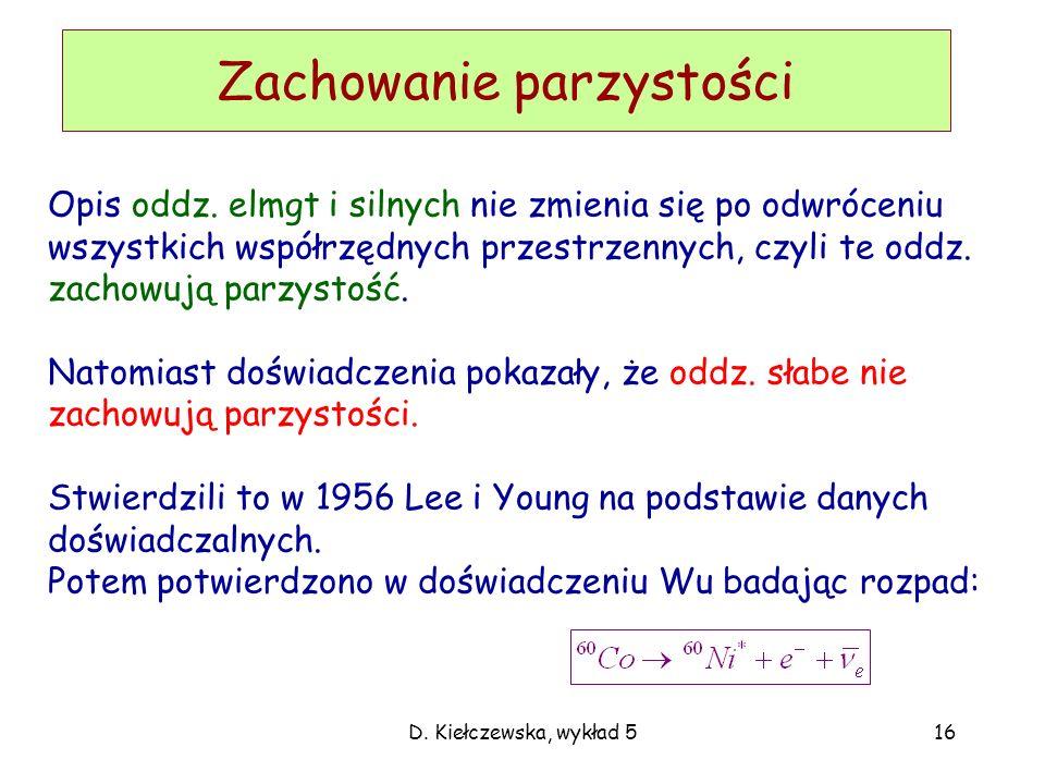 D. Kiełczewska, wykład 516 Zachowanie parzystości Opis oddz. elmgt i silnych nie zmienia się po odwróceniu wszystkich współrzędnych przestrzennych, cz