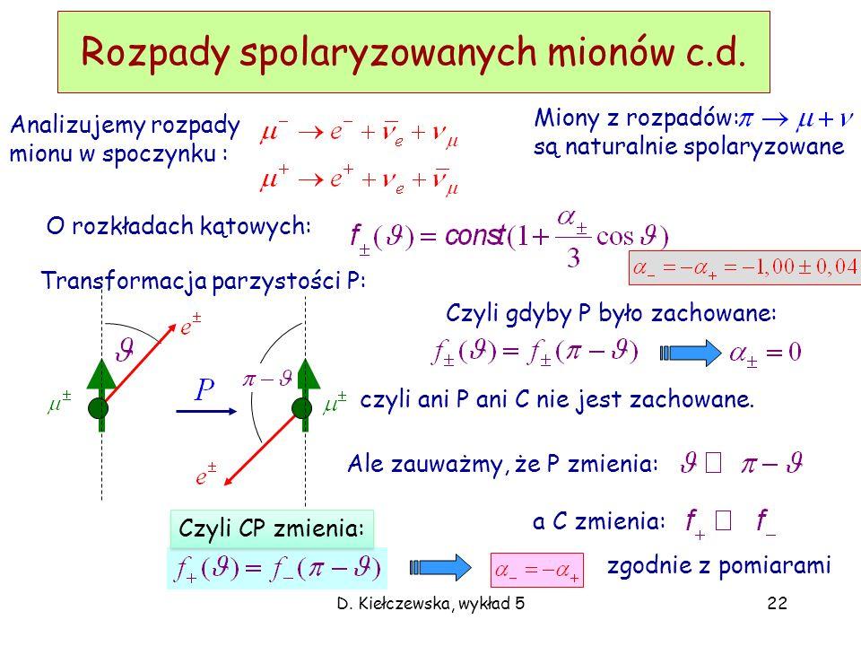 D. Kiełczewska, wykład 522 Rozpady spolaryzowanych mionów c.d. Miony z rozpadów: są naturalnie spolaryzowane O rozkładach kątowych: Transformacja parz
