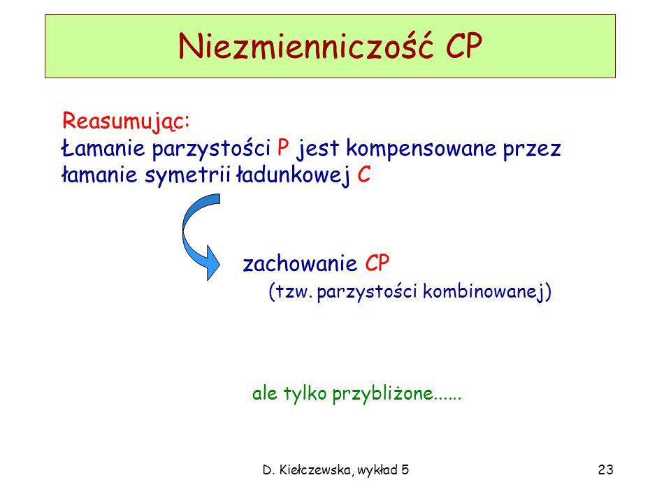 D. Kiełczewska, wykład 523 Niezmienniczość CP Reasumując: Łamanie parzystości P jest kompensowane przez łamanie symetrii ładunkowej C zachowanie CP (t