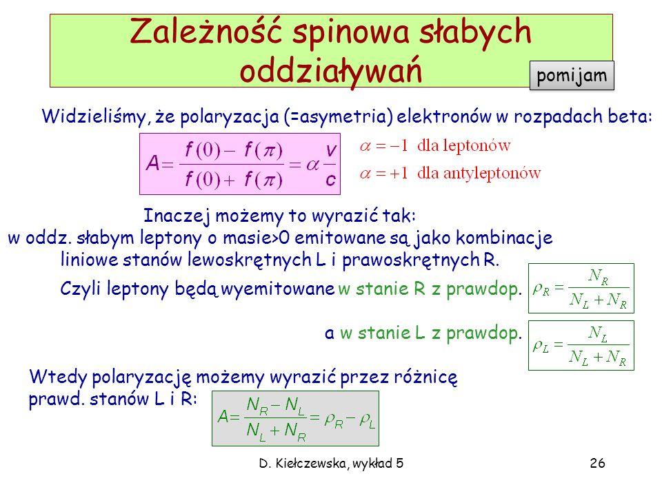 D. Kiełczewska, wykład 526 Zależność spinowa słabych oddziaływań Widzieliśmy, że polaryzacja (=asymetria) elektronów w rozpadach beta: Inaczej możemy