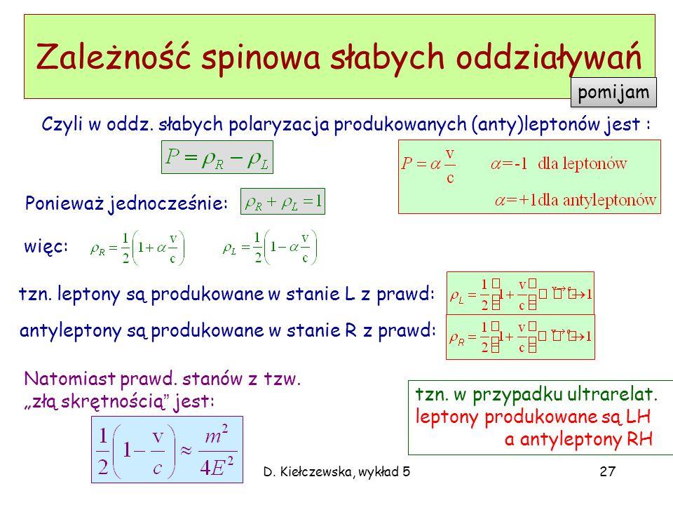 D. Kiełczewska, wykład 527 Zależność spinowa słabych oddziaływań Czyli w oddz. słabych polaryzacja produkowanych (anty)leptonów jest : tzn. w przypadk