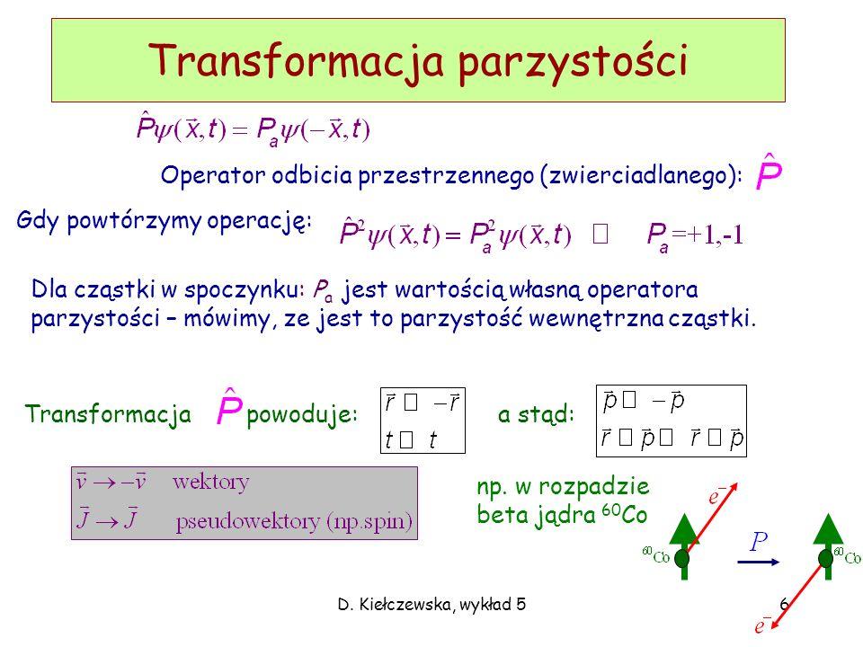 D. Kiełczewska, wykład 56 Transformacja parzystości Dla cząstki w spoczynku: P a jest wartością własną operatora parzystości – mówimy, ze jest to parz