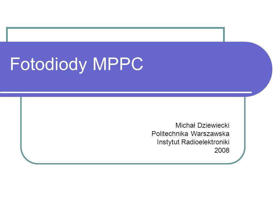 Fotodiody MPPC Michał Dziewiecki Politechnika Warszawska Instytut Radioelektroniki 2008