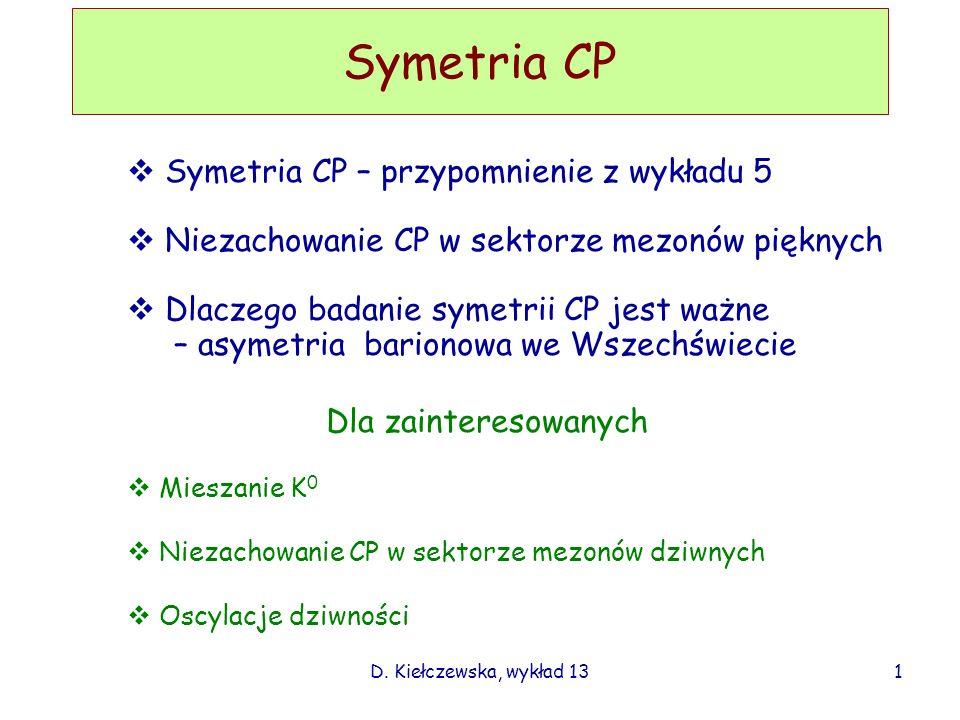 D. Kiełczewska, wykład 13 Symetria CP Symetria CP – przypomnienie z wykładu 5 Niezachowanie CP w sektorze mezonów pięknych Dlaczego badanie symetrii C
