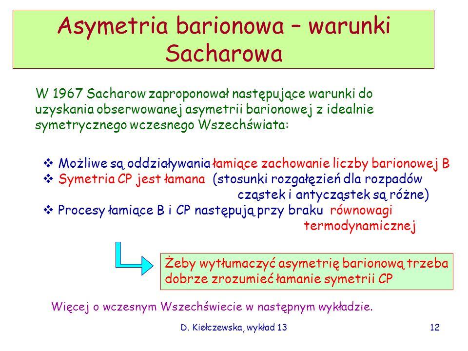 D. Kiełczewska, wykład 13 Asymetria barionowa – warunki Sacharowa W 1967 Sacharow zaproponował następujące warunki do uzyskania obserwowanej asymetrii