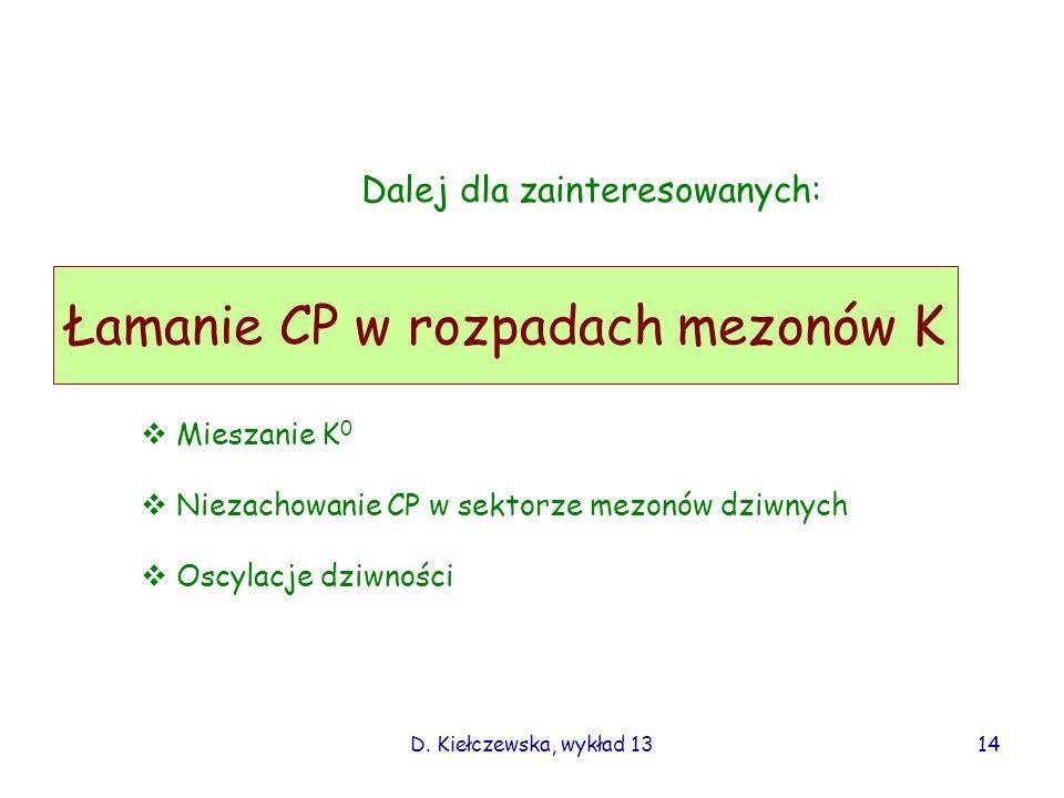 D. Kiełczewska, wykład 13 Łamanie CP w rozpadach mezonów K Dalej dla zainteresowanych: Mieszanie K 0 Niezachowanie CP w sektorze mezonów dziwnych Oscy