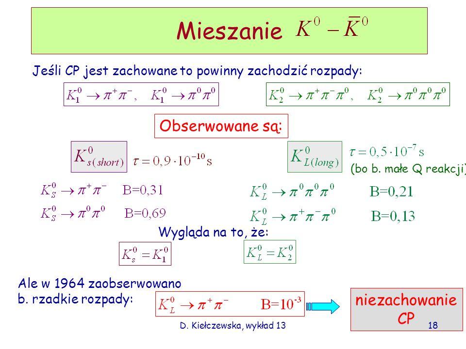 D. Kiełczewska, wykład 13 Mieszanie Jeśli CP jest zachowane to powinny zachodzić rozpady: Obserwowane są: Wygląda na to, że: Ale w 1964 zaobserwowano