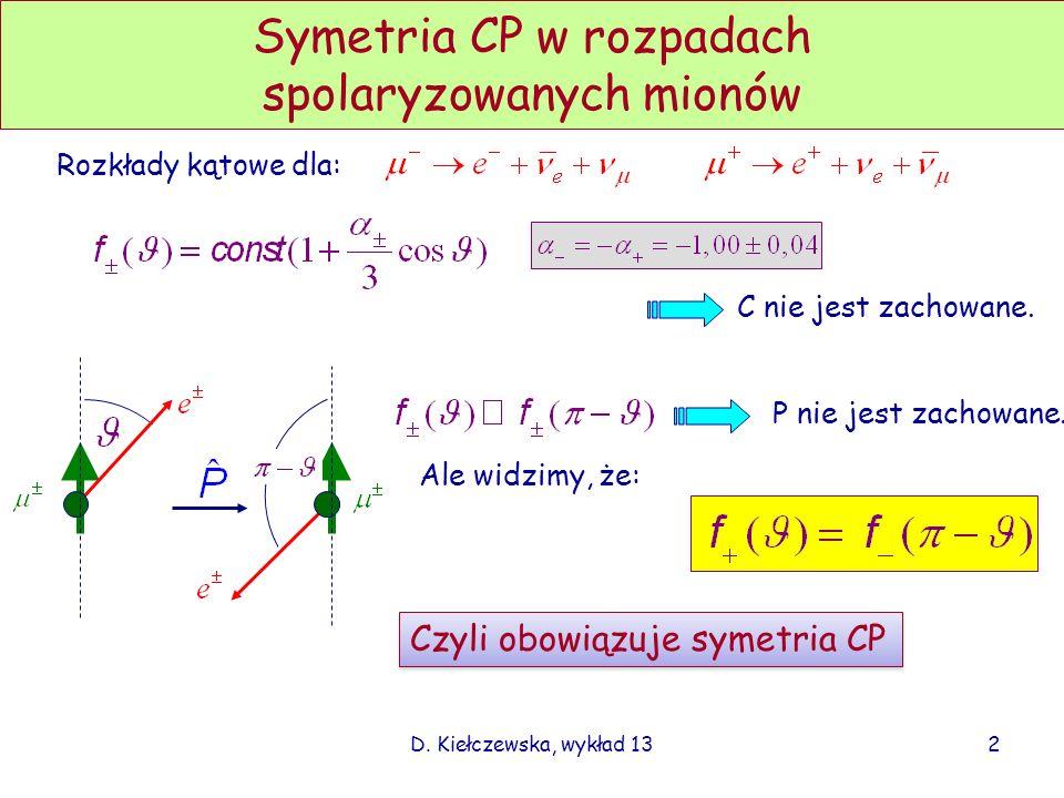 D. Kiełczewska, wykład 132 Symetria CP w rozpadach spolaryzowanych mionów Rozkłady kątowe dla: P nie jest zachowane. Czyli obowiązuje symetria CP C ni