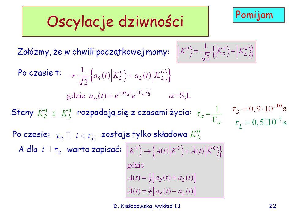 D. Kiełczewska, wykład 13 Oscylacje dziwności Załóżmy, że w chwili początkowej mamy: Po czasie t: Stany rozpadają się z czasami życia: Po czasie: zost