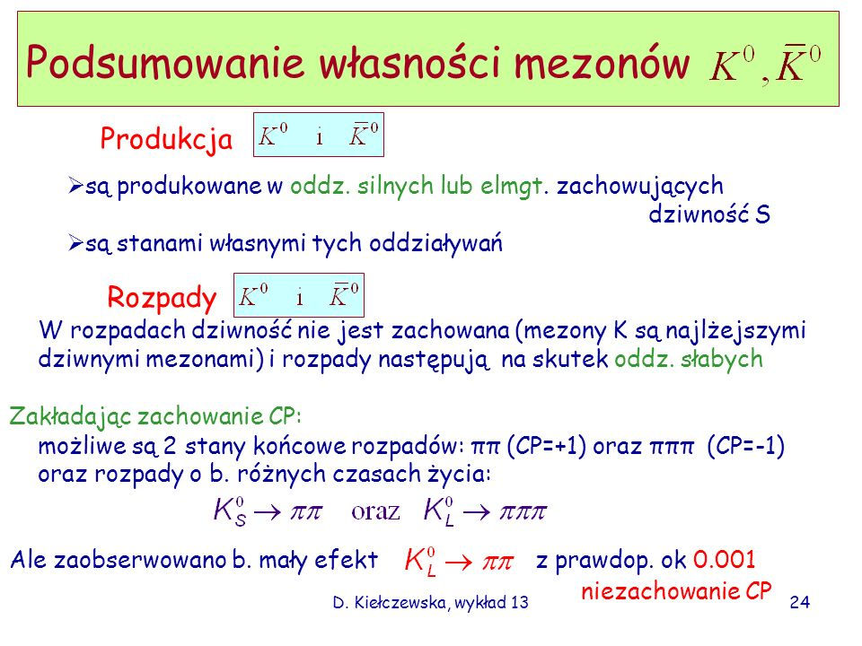 D. Kiełczewska, wykład 13 W rozpadach dziwność nie jest zachowana (mezony K są najlżejszymi dziwnymi mezonami) i rozpady następują na skutek oddz. sła