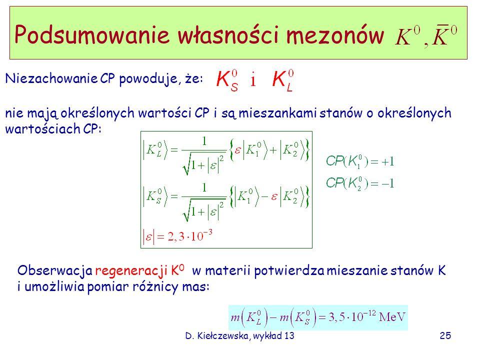 D. Kiełczewska, wykład 13 Niezachowanie CP powoduje, że: Podsumowanie własności mezonów 25 nie mają określonych wartości CP i są mieszankami stanów o