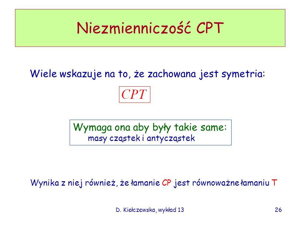 D. Kiełczewska, wykład 13 Niezmienniczość CPT Wiele wskazuje na to, że zachowana jest symetria: Wymaga ona aby były takie same: masy cząstek i antyczą