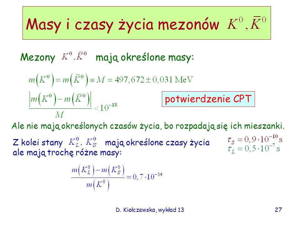 D. Kiełczewska, wykład 13 Masy i czasy życia mezonów potwierdzenie CPT Mezonymają określone masy: Ale nie mają określonych czasów życia, bo rozpadają