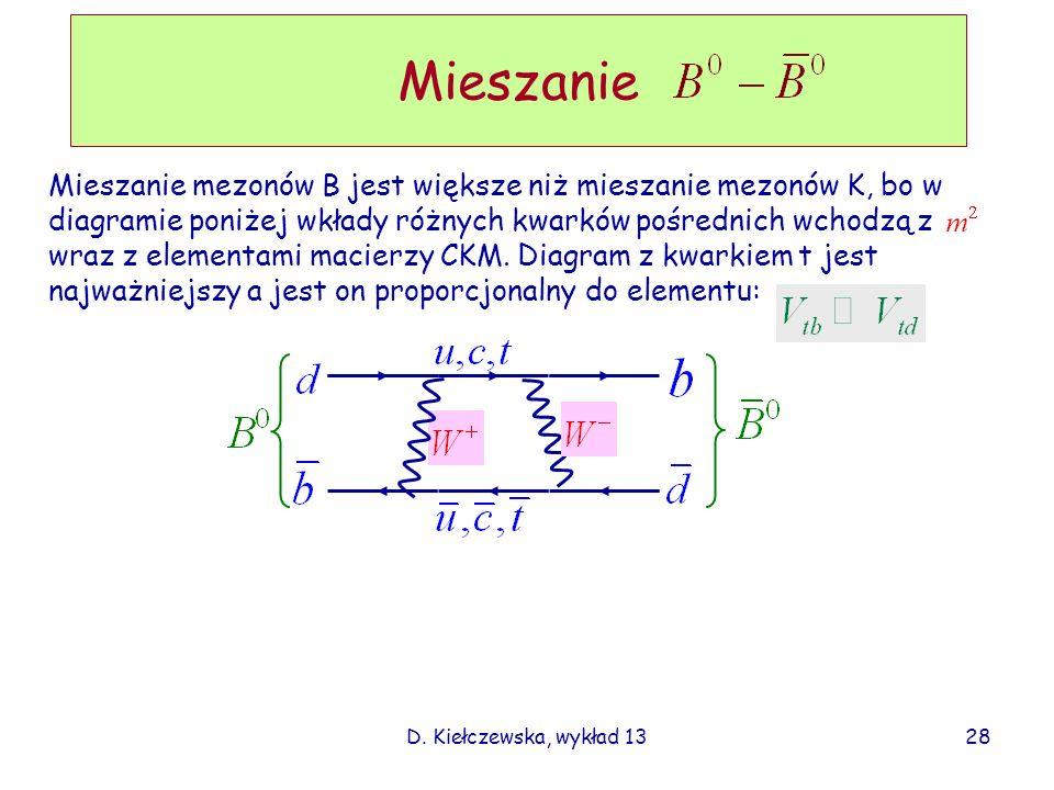 D. Kiełczewska, wykład 13 Mieszanie Mieszanie mezonów B jest większe niż mieszanie mezonów K, bo w diagramie poniżej wkłady różnych kwarków pośrednich