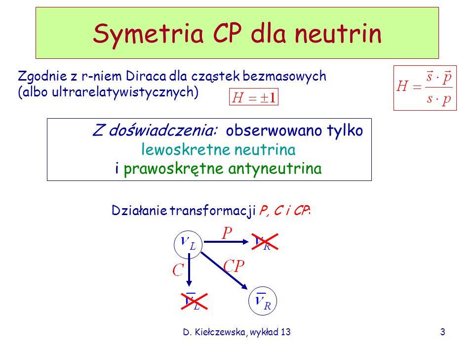 D. Kiełczewska, wykład 133 Symetria CP dla neutrin Zgodnie z r-niem Diraca dla cząstek bezmasowych (albo ultrarelatywistycznych) Działanie transformac