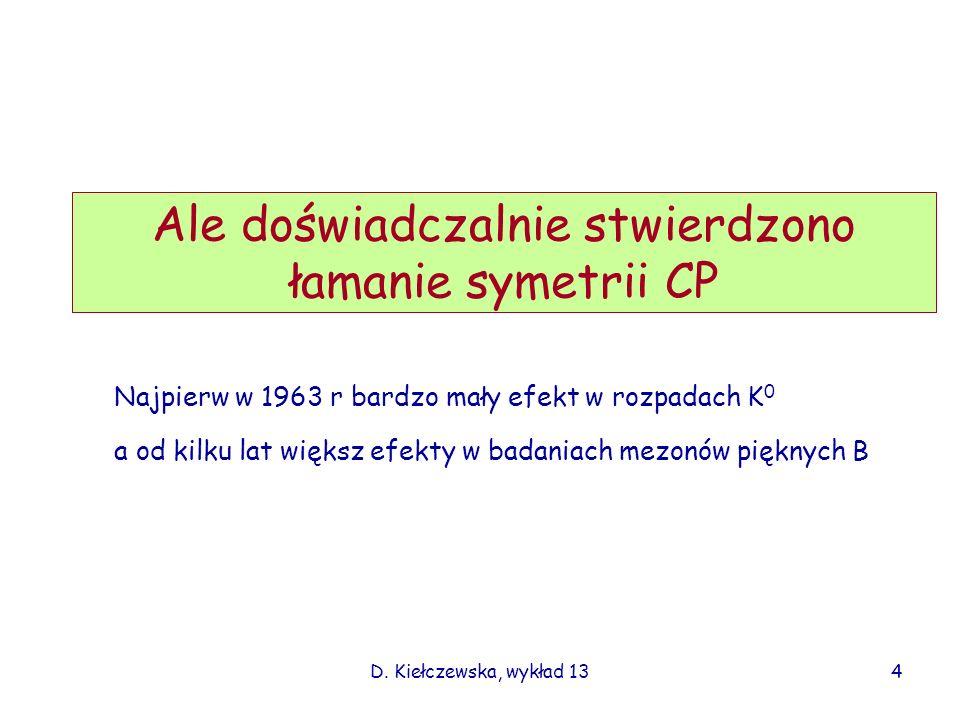 D. Kiełczewska, wykład 13 Ale doświadczalnie stwierdzono łamanie symetrii CP 4 Najpierw w 1963 r bardzo mały efekt w rozpadach K 0 a od kilku lat więk