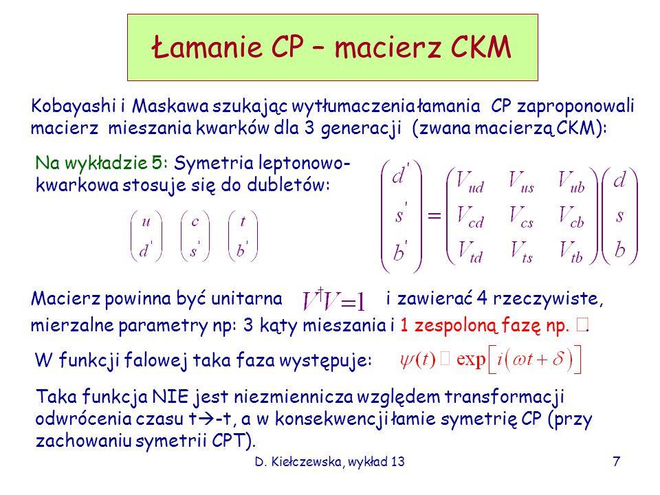D. Kiełczewska, wykład 13 Łamanie CP – macierz CKM Kobayashi i Maskawa szukając wytłumaczenia łamania CP zaproponowali macierz mieszania kwarków dla 3