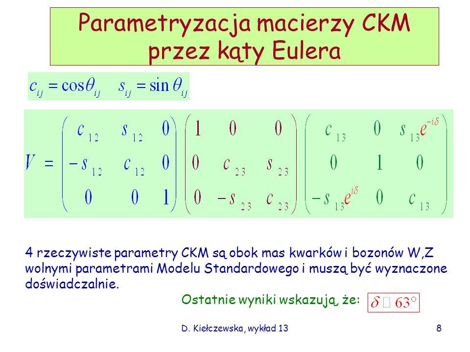D. Kiełczewska, wykład 13 Parametryzacja macierzy CKM przez kąty Eulera 4 rzeczywiste parametry CKM są obok mas kwarków i bozonów W,Z wolnymi parametr