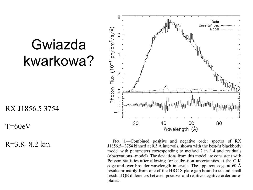 Gwiazda kwarkowa? RX J1856.5 3754 T=60eV R=3.8- 8.2 km