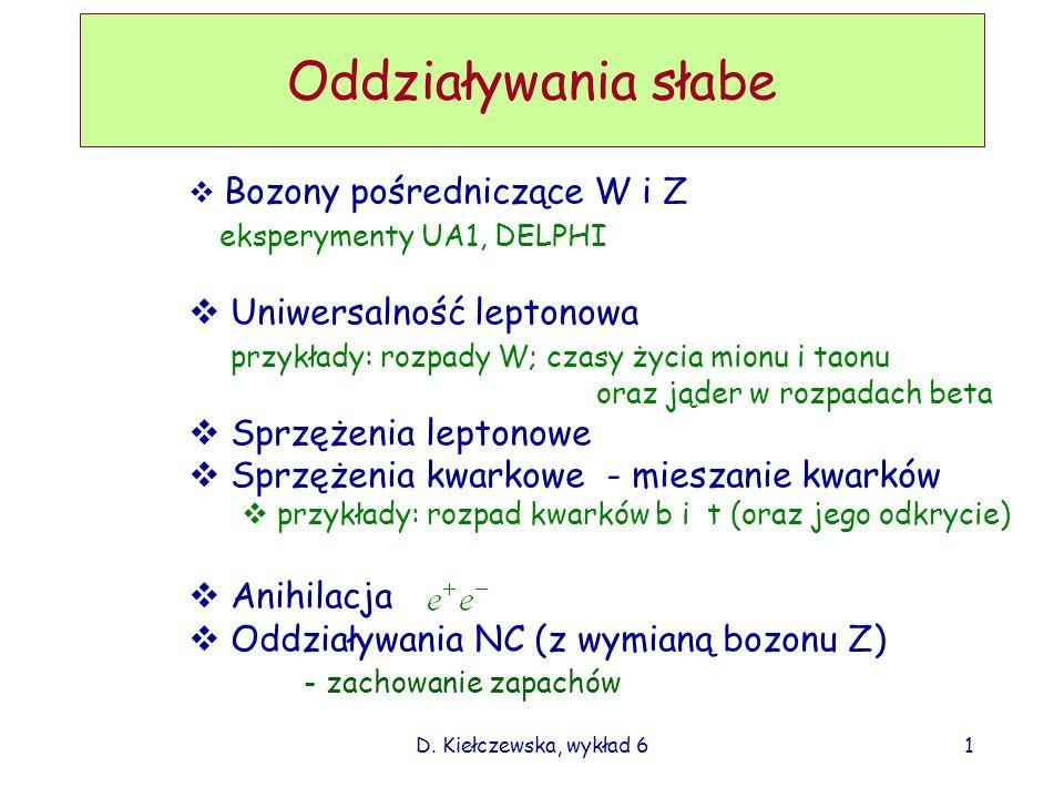 D. Kiełczewska, wykład 61 Oddziaływania słabe Bozony pośredniczące W i Z eksperymenty UA1, DELPHI Uniwersalność leptonowa przykłady: rozpady W; czasy