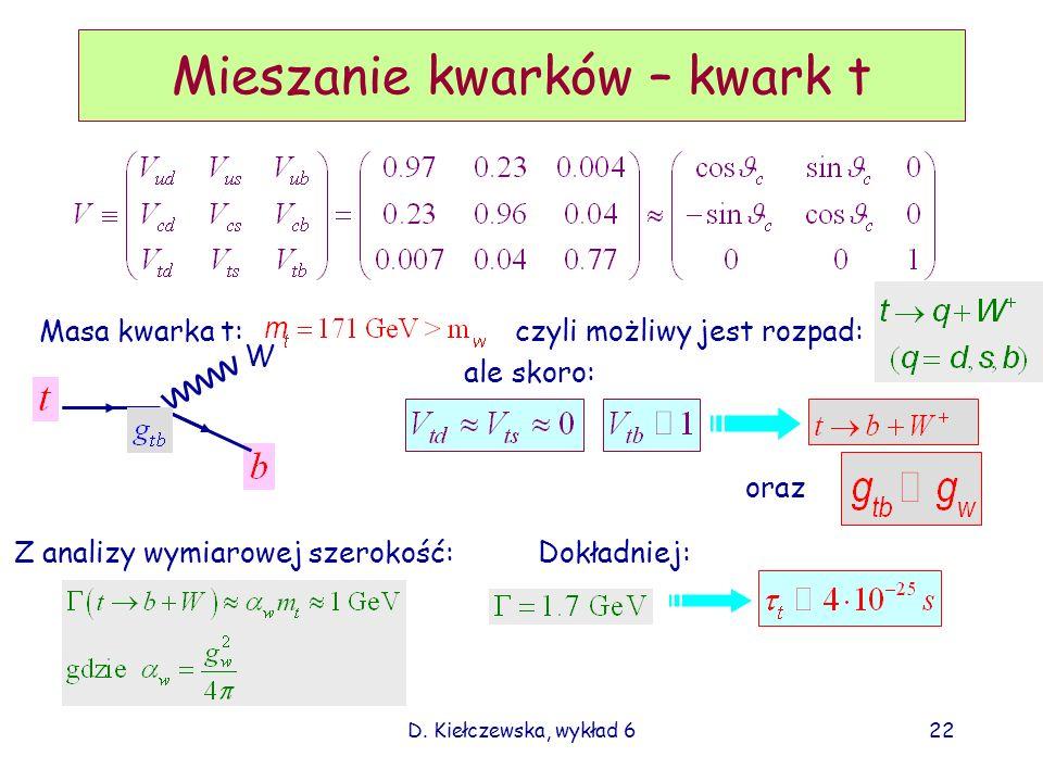 D. Kiełczewska, wykład 622 Mieszanie kwarków – kwark t W Masa kwarka t:czyli możliwy jest rozpad: ale skoro: oraz Z analizy wymiarowej szerokość: Dokł