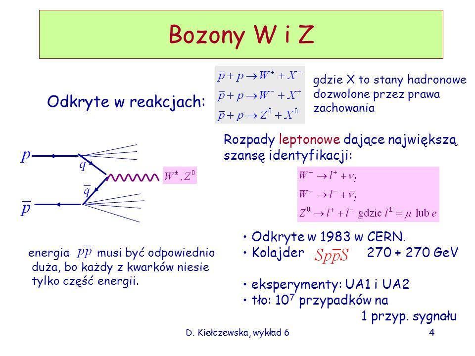 D. Kiełczewska, wykład 64 Bozony W i Z Odkryte w reakcjach: gdzie X to stany hadronowe dozwolone przez prawa zachowania energia musi być odpowiednio d