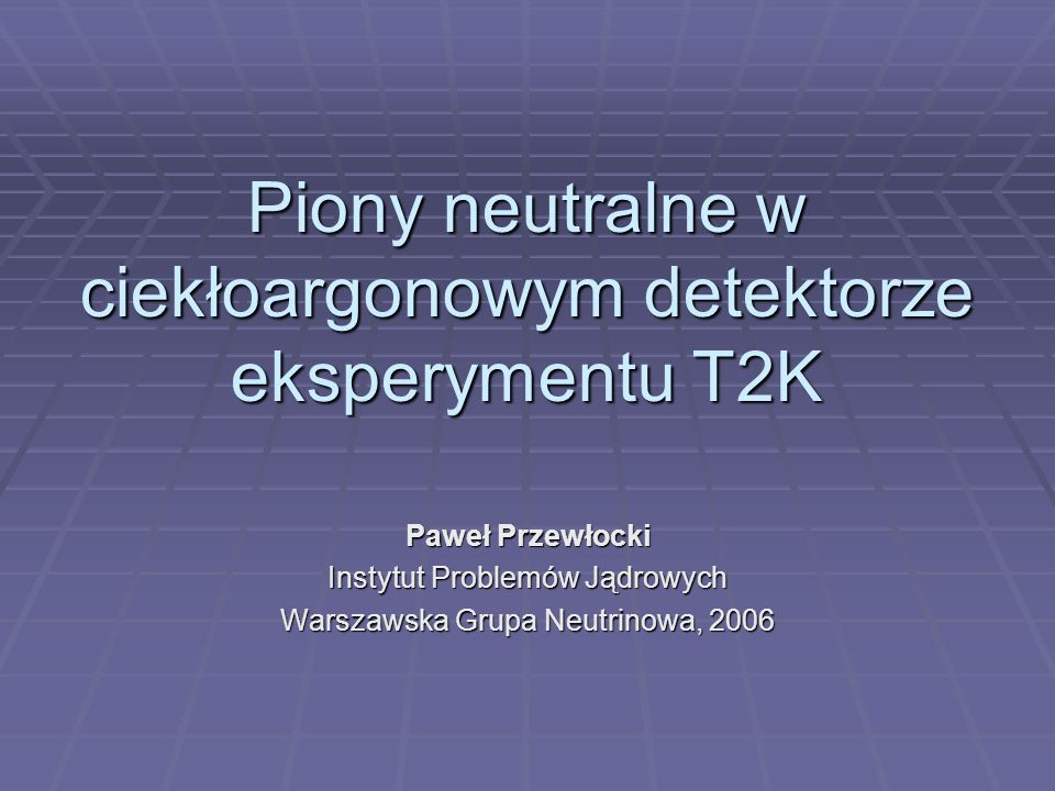 Piony neutralne w ciekłoargonowym detektorze eksperymentu T2K Paweł Przewłocki Instytut Problemów Jądrowych Warszawska Grupa Neutrinowa, 2006