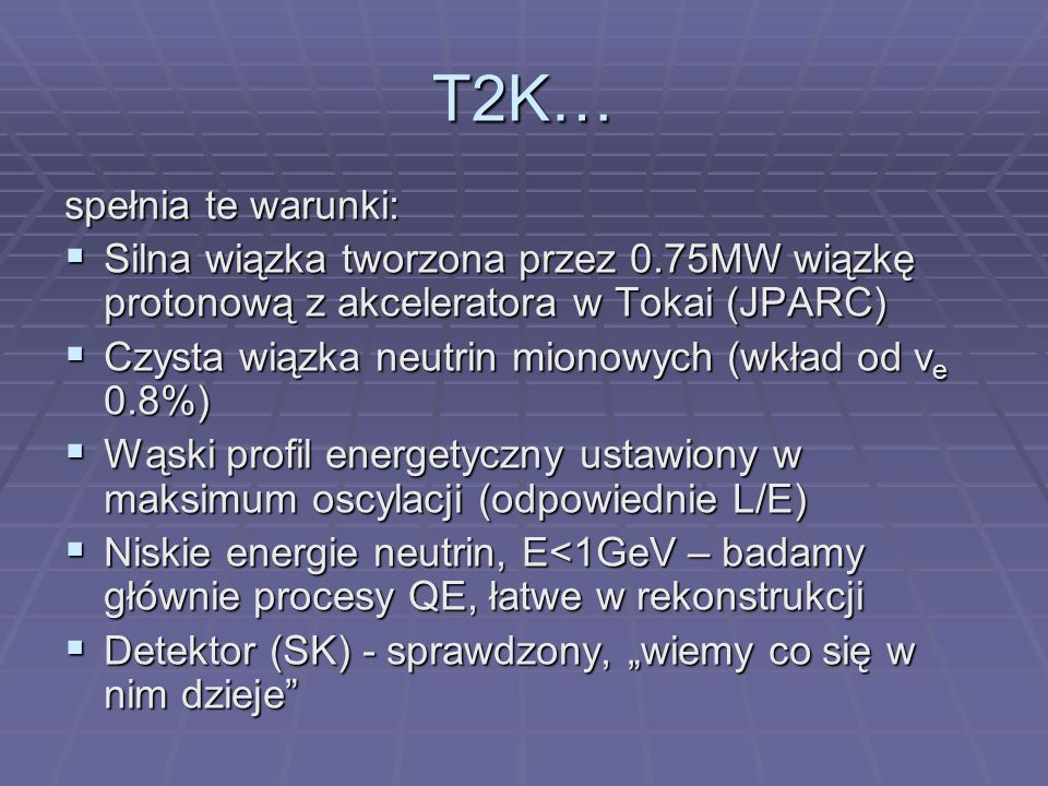 T2K… spełnia te warunki: Silna wiązka tworzona przez 0.75MW wiązkę protonową z akceleratora w Tokai (JPARC) Silna wiązka tworzona przez 0.75MW wiązkę protonową z akceleratora w Tokai (JPARC) Czysta wiązka neutrin mionowych (wkład od v e 0.8%) Czysta wiązka neutrin mionowych (wkład od v e 0.8%) Wąski profil energetyczny ustawiony w maksimum oscylacji (odpowiednie L/E) Wąski profil energetyczny ustawiony w maksimum oscylacji (odpowiednie L/E) Niskie energie neutrin, E<1GeV – badamy głównie procesy QE, łatwe w rekonstrukcji Niskie energie neutrin, E<1GeV – badamy głównie procesy QE, łatwe w rekonstrukcji Detektor (SK) - sprawdzony, wiemy co się w nim dzieje Detektor (SK) - sprawdzony, wiemy co się w nim dzieje