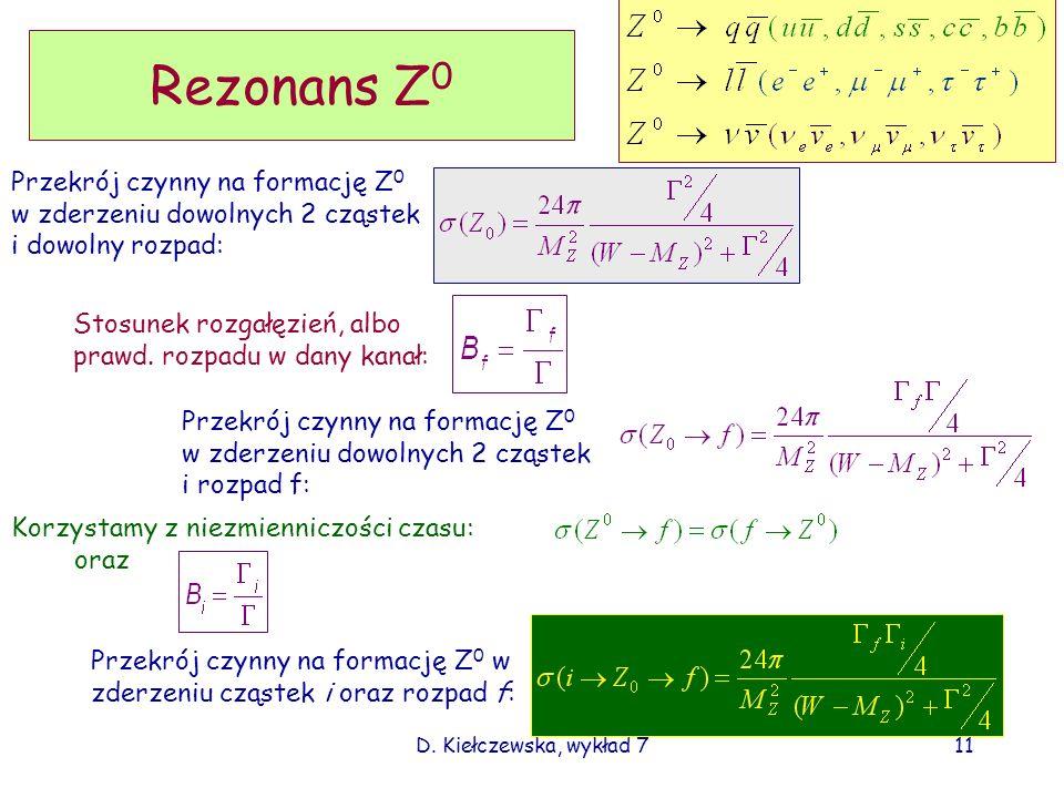 D. Kiełczewska, wykład 711 Rezonans Z 0 Przekrój czynny na formację Z 0 w zderzeniu dowolnych 2 cząstek i dowolny rozpad: Stosunek rozgałęzień, albo p