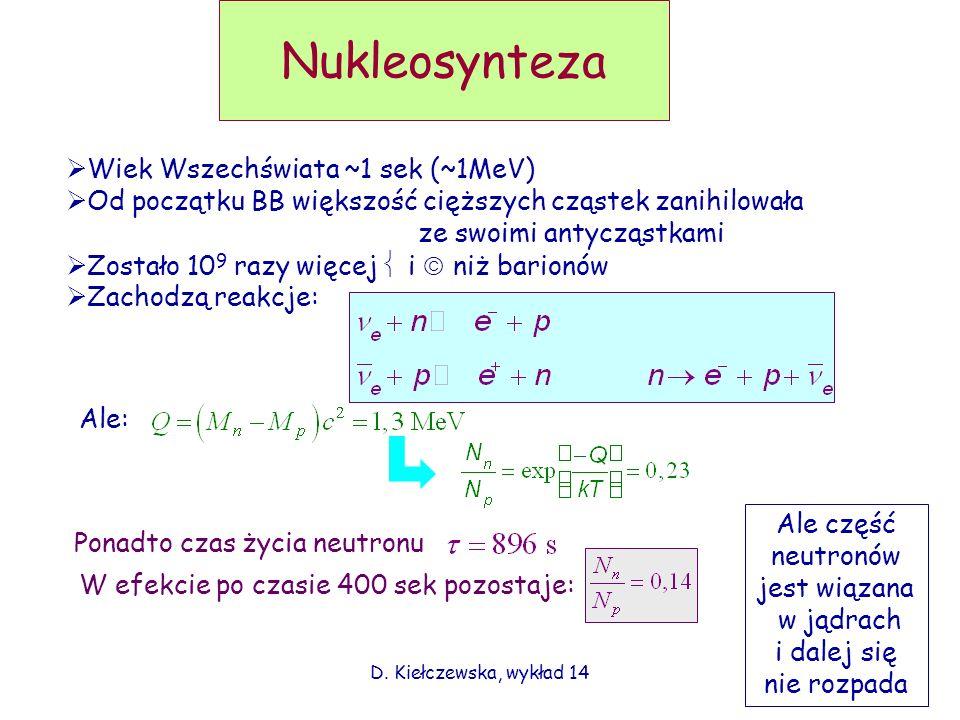 Nukleosynteza Wiek Wszechświata ~1 sek (~1MeV) Od początku BB większość cięższych cząstek zanihilowała ze swoimi antycząstkami Zostało 10 9 razy więce
