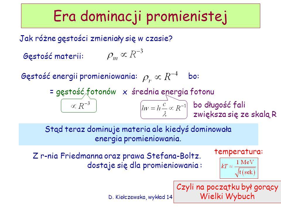 D. Kiełczewska, wykład 14 Era dominacji promienistej Jak różne gęstości zmieniały się w czasie? Gęstość materii: Gęstość energii promieniowania: bo: =