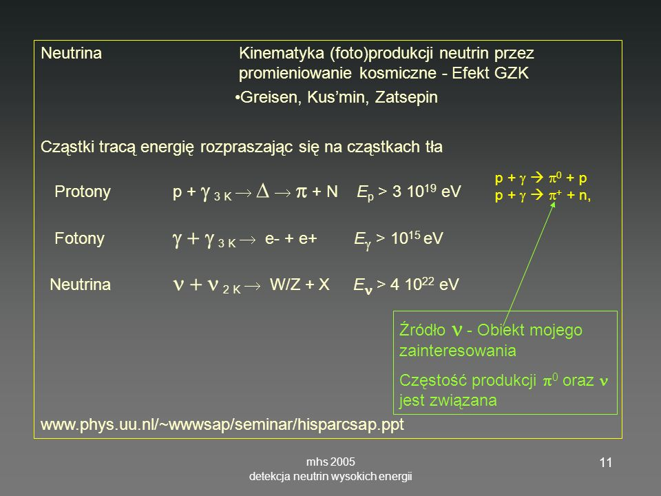 mhs 2005 detekcja neutrin wysokich energii 11 NeutrinaKinematyka (foto)produkcji neutrin przez promieniowanie kosmiczne - Efekt GZK Greisen, Kusmin, Zatsepin Cząstki tracą energię rozpraszając się na cząstkach tła Protonyp + 3 K + N E p > 3 10 19 eV Fotony 3 K e- + e+ E > 10 15 eV Neutrina 2 K W/Z + X E > 4 10 22 eV www.phys.uu.nl/~wwwsap/seminar/hisparcsap.ppt Źródło - Obiekt mojego zainteresowania Częstość produkcji 0 oraz jest związana p + 0 + p p + + + n,