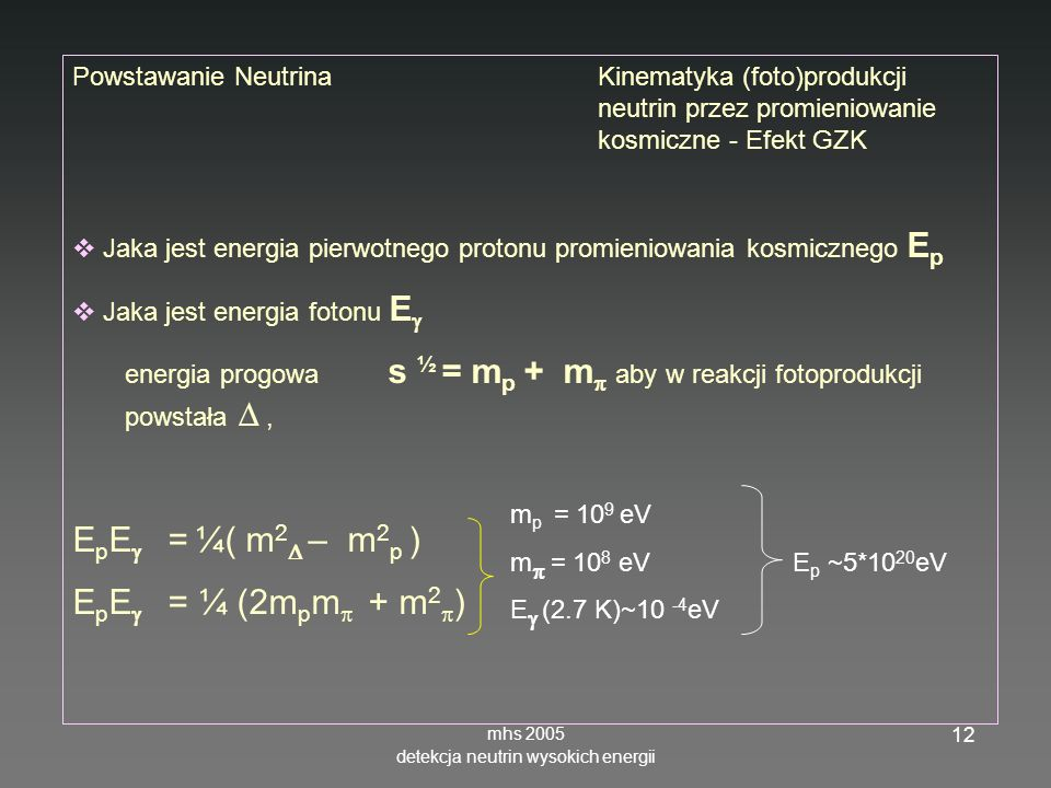 mhs 2005 detekcja neutrin wysokich energii 12 Powstawanie NeutrinaKinematyka (foto)produkcji neutrin przez promieniowanie kosmiczne - Efekt GZK Jaka jest energia pierwotnego protonu promieniowania kosmicznego E p Jaka jest energia fotonu E energia progowa s ½ = m p + m aby w reakcji fotoprodukcji powstała, E p E = ¼( m 2 – m 2 p ) E p E = ¼ (2m p m + m 2 ) m p = 10 9 eV m = 10 8 eV E p ~5*10 20 eV E (2.7 K)~10 -4 eV