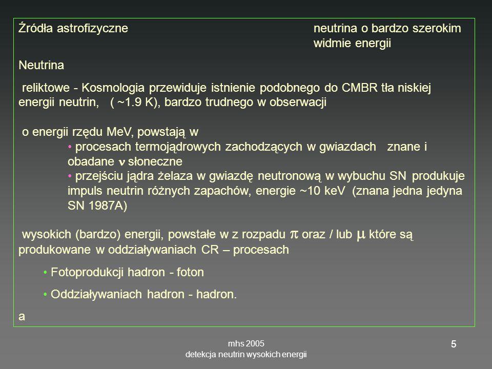 mhs 2005 detekcja neutrin wysokich energii 5 Źródła astrofizyczne neutrina o bardzo szerokim widmie energii Neutrina reliktowe - Kosmologia przewiduje istnienie podobnego do CMBR tła niskiej energii neutrin, ( ~1.9 K), bardzo trudnego w obserwacji o energii rzędu MeV, powstają w procesach termojądrowych zachodzących w gwiazdach znane i obadane słoneczne przejściu jądra żelaza w gwiazdę neutronową w wybuchu SN produkuje impuls neutrin różnych zapachów, energie ~10 keV (znana jedna jedyna SN 1987A) wysokich (bardzo) energii, powstałe w z rozpadu oraz / lub które są produkowane w oddziaływaniach CR – procesach Fotoprodukcji hadron - foton Oddziaływaniach hadron - hadron.