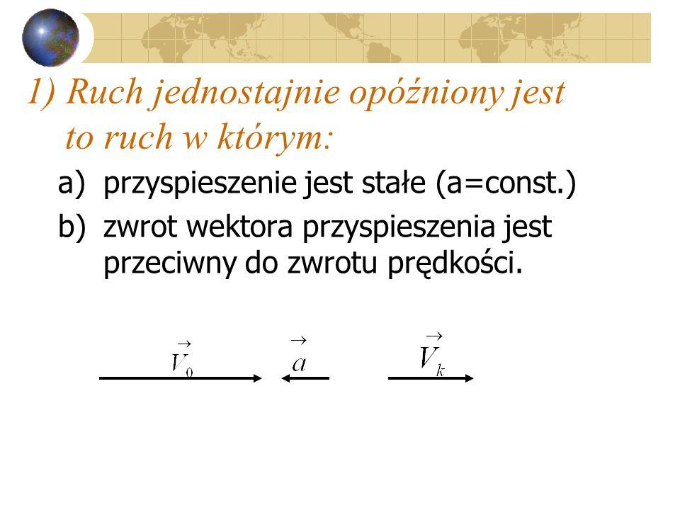 1) Ruch jednostajnie opóźniony jest to ruch w którym: a)przyspieszenie jest stałe (a=const.) b)zwrot wektora przyspieszenia jest przeciwny do zwrotu p