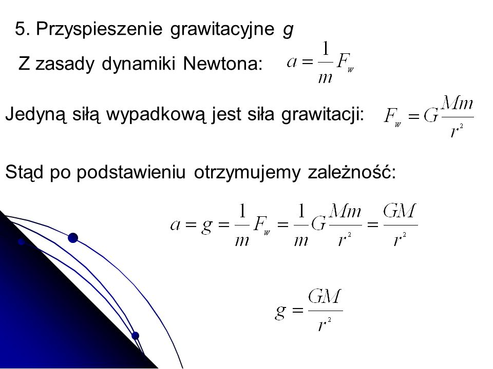 5. Przyspieszenie grawitacyjne g Z zasady dynamiki Newtona: Jedyną siłą wypadkową jest siła grawitacji: Stąd po podstawieniu otrzymujemy zależność: