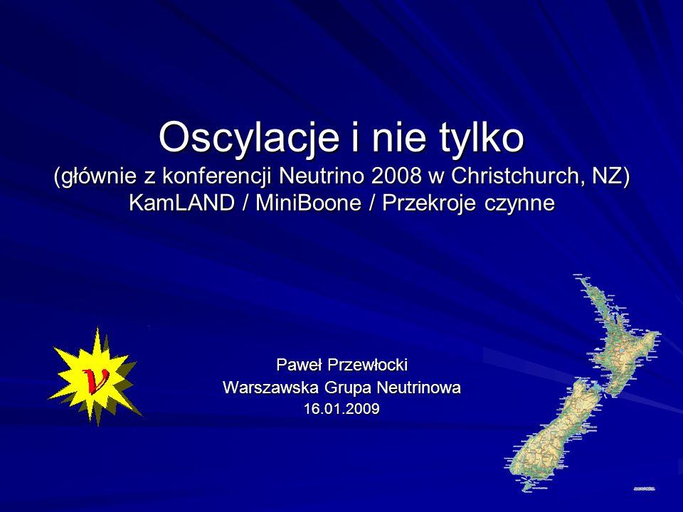 Oscylacje i nie tylko (głównie z konferencji Neutrino 2008 w Christchurch, NZ) KamLAND / MiniBoone / Przekroje czynne Paweł Przewłocki Warszawska Grupa Neutrinowa 16.01.2009