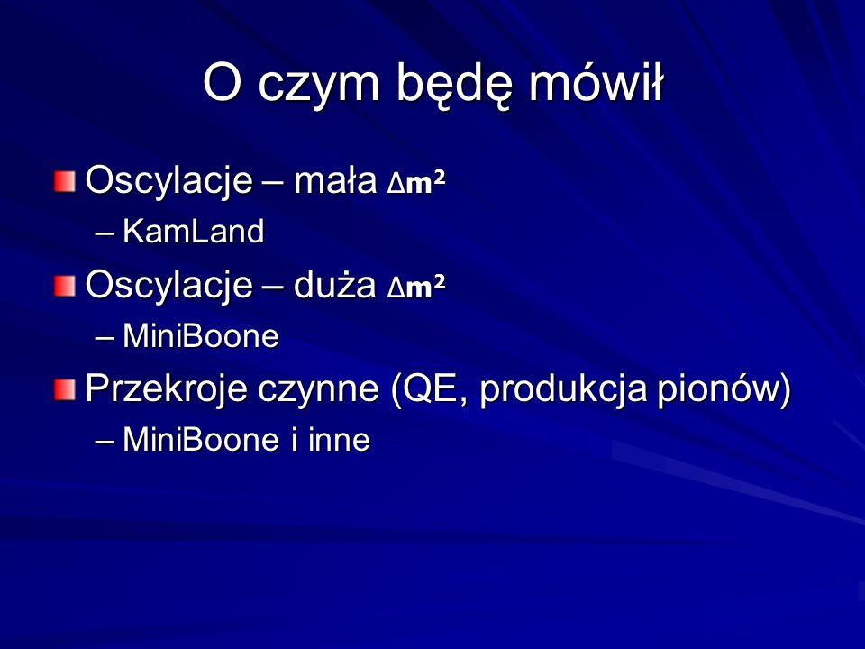 O czym będę mówił Oscylacje – mała Δm 2 –KamLand Oscylacje – duża Δm 2 –MiniBoone Przekroje czynne (QE, produkcja pionów) –MiniBoone i inne