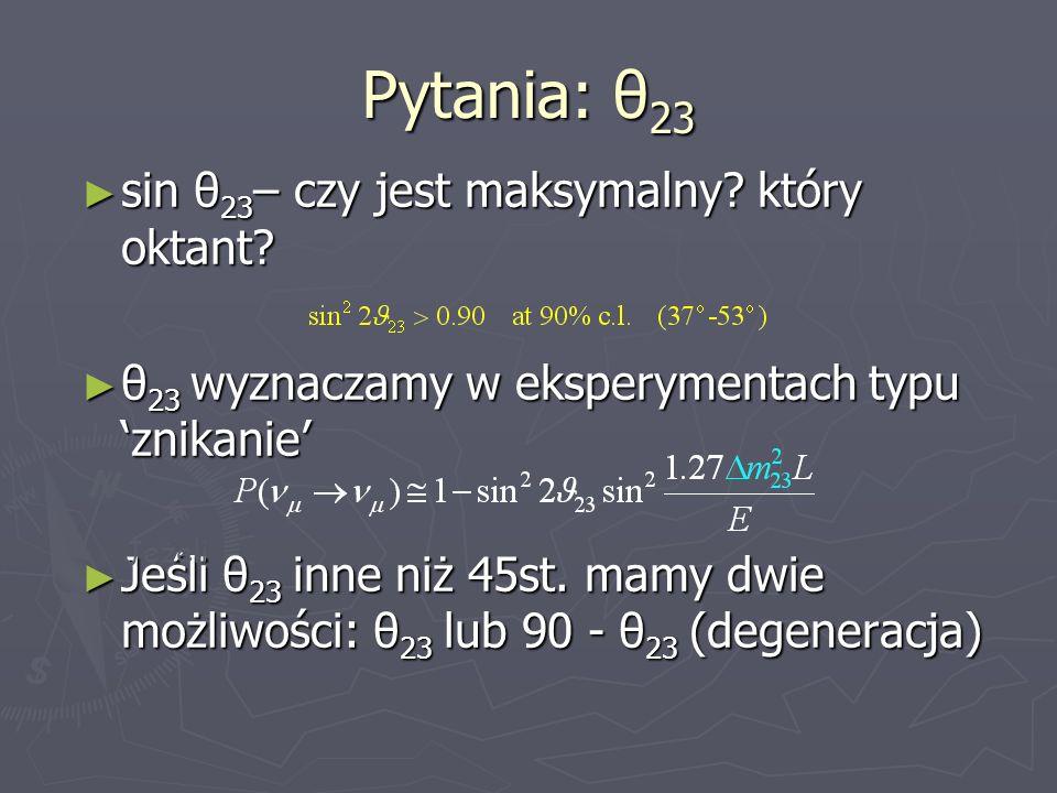 sin θ 23 – czy jest maksymalny? który oktant? sin θ 23 – czy jest maksymalny? który oktant? θ 23 wyznaczamy w eksperymentach typu znikanie θ 23 wyznac