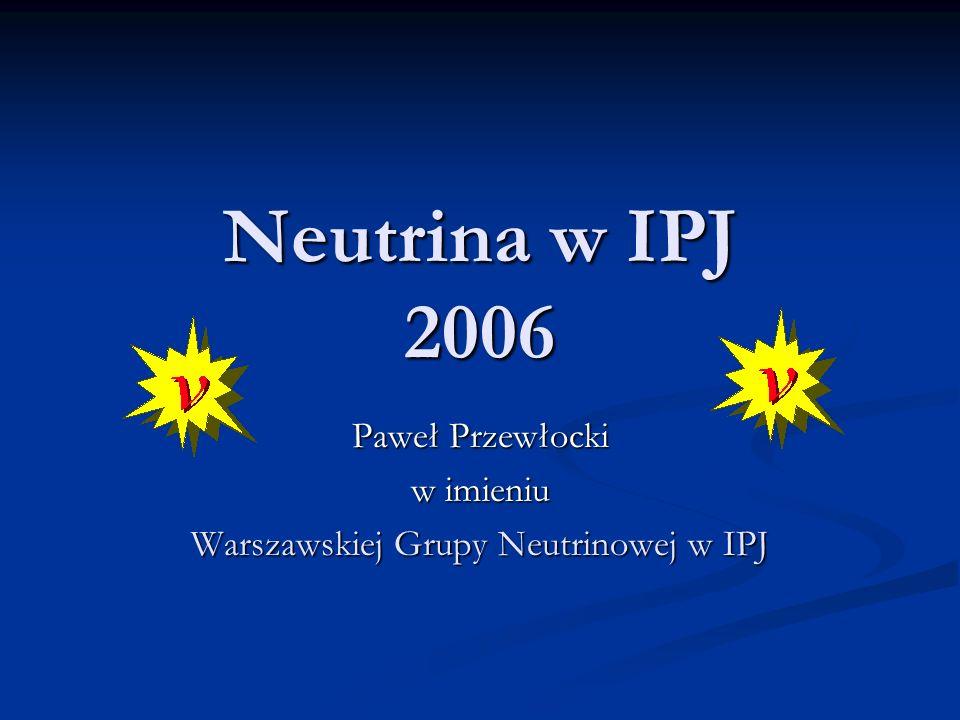 Neutrina w IPJ 2006 Paweł Przewłocki w imieniu Warszawskiej Grupy Neutrinowej w IPJ