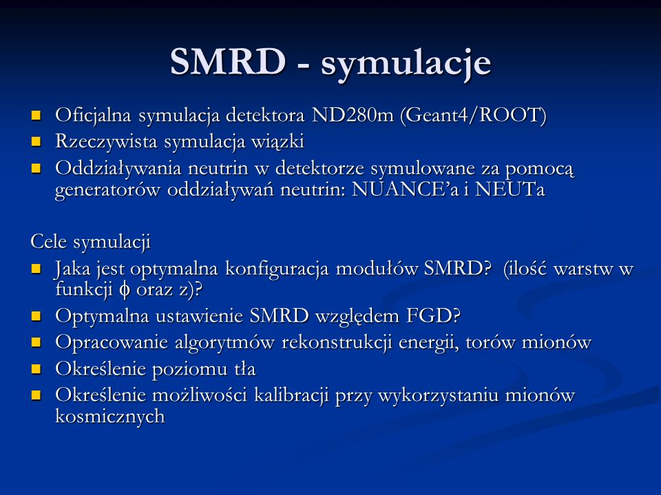 SMRD - symulacje Oficjalna symulacja detektora ND280m (Geant4/ROOT) Oficjalna symulacja detektora ND280m (Geant4/ROOT) Rzeczywista symulacja wiązki Rzeczywista symulacja wiązki Oddziaływania neutrin w detektorze symulowane za pomocą generatorów oddziaływań neutrin: NUANCEa i NEUTa Oddziaływania neutrin w detektorze symulowane za pomocą generatorów oddziaływań neutrin: NUANCEa i NEUTa Cele symulacji Jaka jest optymalna konfiguracja modułów SMRD.