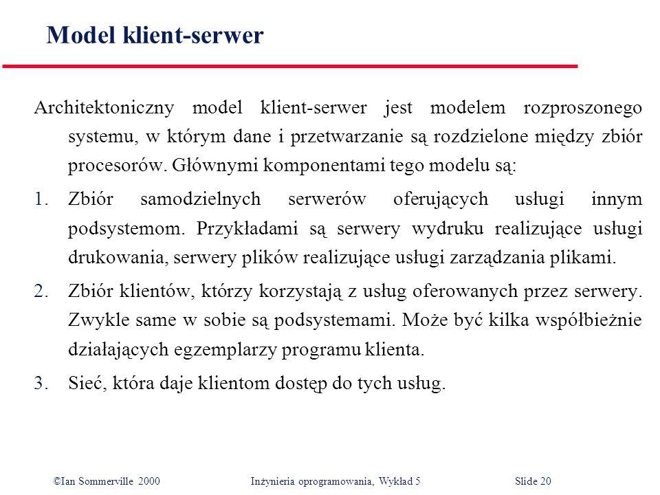 ©Ian Sommerville 2000 Inżynieria oprogramowania, Wykład 5 Slide 20 Model klient-serwer Architektoniczny model klient-serwer jest modelem rozproszonego
