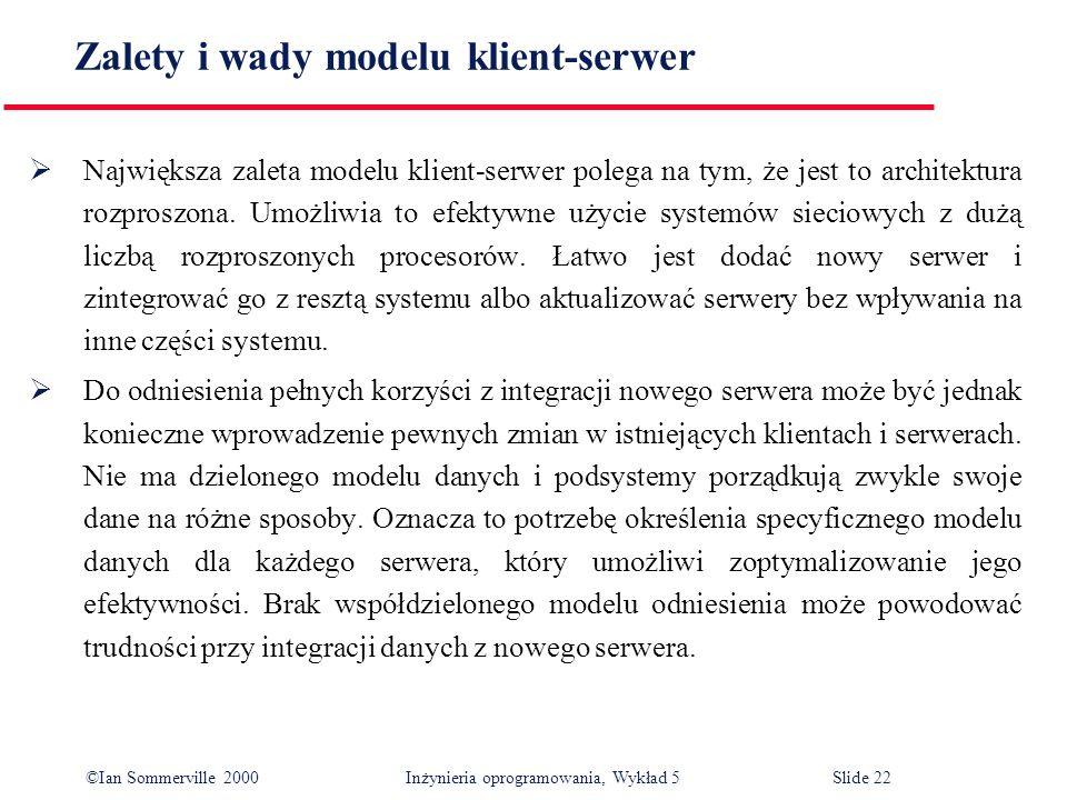 ©Ian Sommerville 2000 Inżynieria oprogramowania, Wykład 5 Slide 22 Zalety i wady modelu klient-serwer Największa zaleta modelu klient-serwer polega na