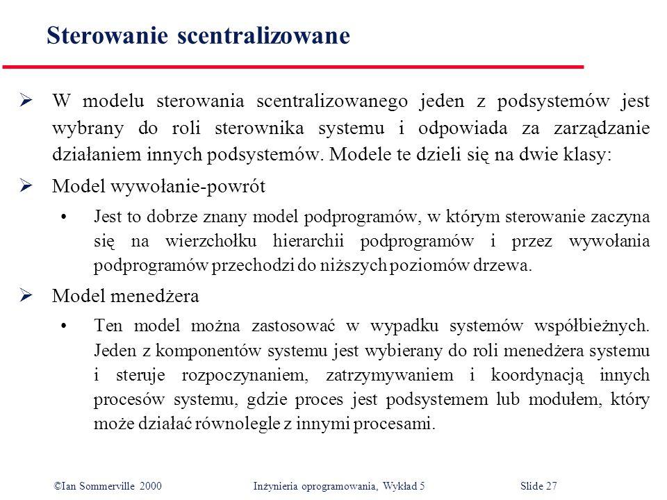 ©Ian Sommerville 2000 Inżynieria oprogramowania, Wykład 5 Slide 27 Sterowanie scentralizowane W modelu sterowania scentralizowanego jeden z podsystemó