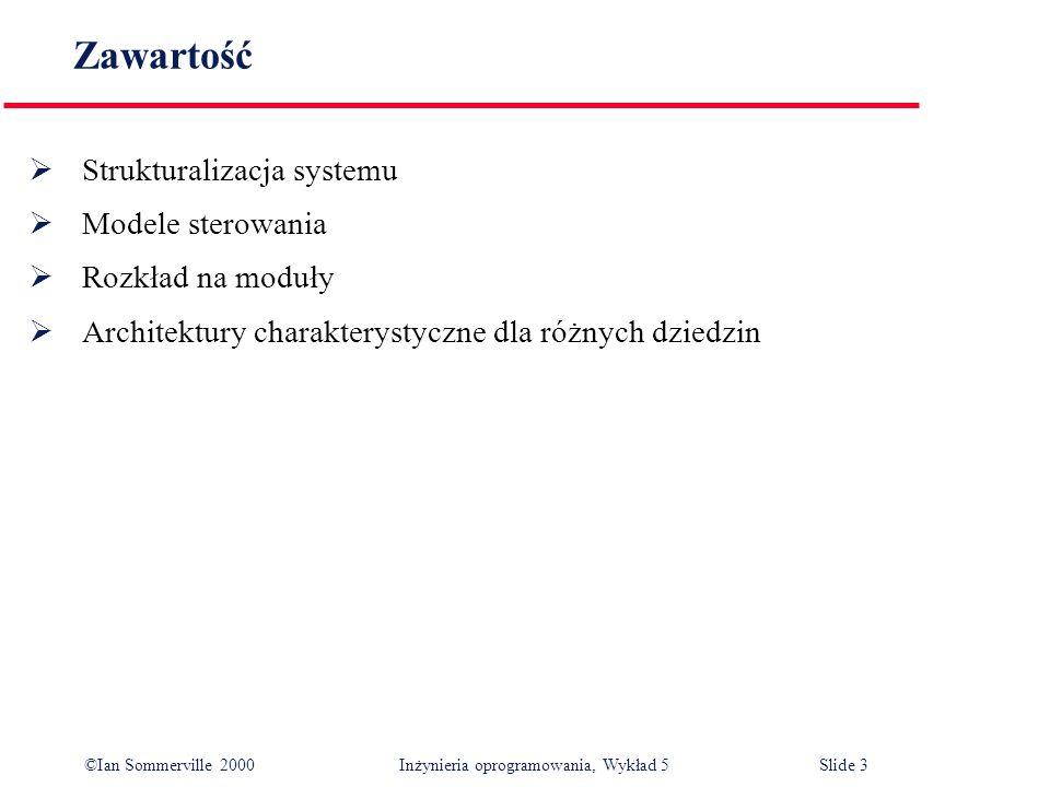 ©Ian Sommerville 2000 Inżynieria oprogramowania, Wykład 5 Slide 3 Zawartość Strukturalizacja systemu Modele sterowania Rozkład na moduły Architektury