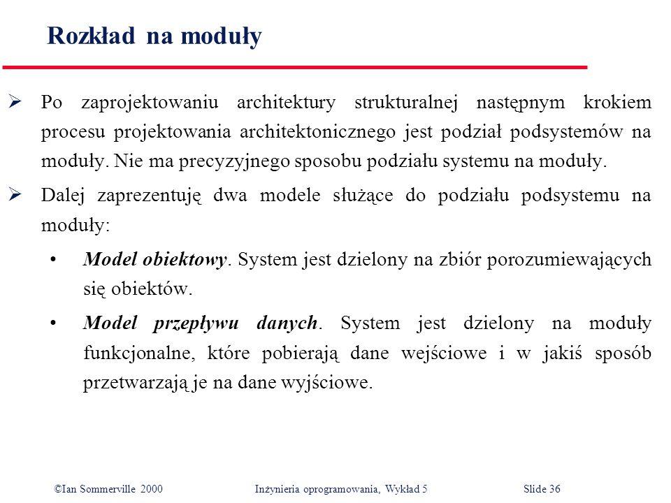 ©Ian Sommerville 2000 Inżynieria oprogramowania, Wykład 5 Slide 36 Rozkład na moduły Po zaprojektowaniu architektury strukturalnej następnym krokiem p