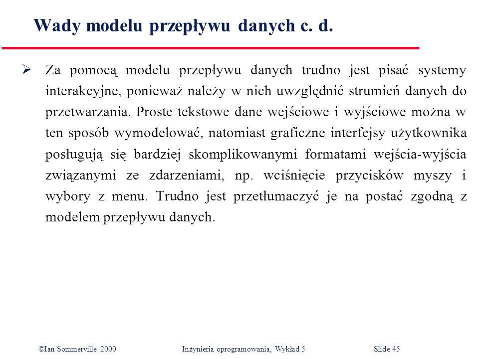 ©Ian Sommerville 2000 Inżynieria oprogramowania, Wykład 5 Slide 45 Wady modelu przepływu danych c. d. Za pomocą modelu przepływu danych trudno jest pi
