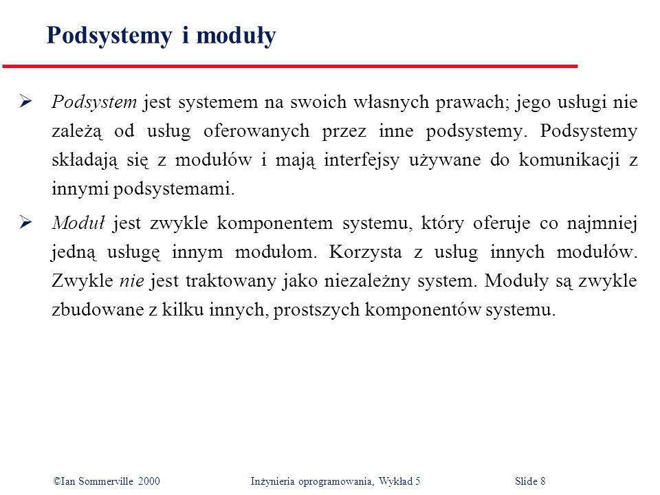 ©Ian Sommerville 2000 Inżynieria oprogramowania, Wykład 5 Slide 9 Dokumentacja projektu architektonicznego Wynikiem procesu projektowania architektonicznego jest dokumentacja, która składa się z kilku graficznych przedstawień modeli systemu oraz tekstu opisowego.