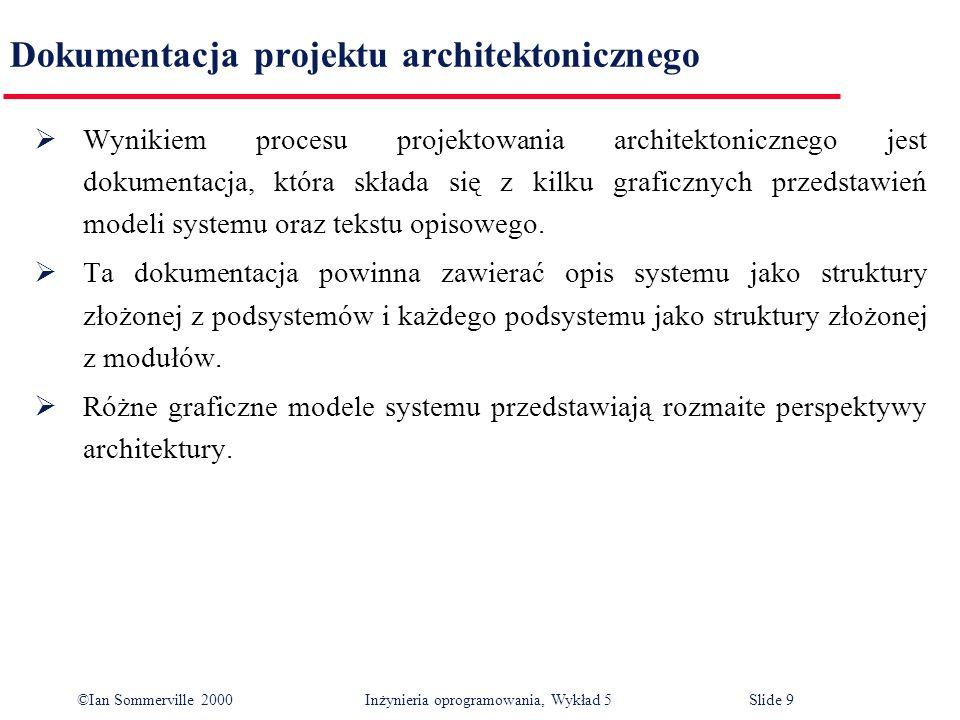 ©Ian Sommerville 2000 Inżynieria oprogramowania, Wykład 5 Slide 10 Opracowywanie modeli architektonicznych obejmuje: Statyczny model strukturalny obejmuje komponenty lub podsystemy, które można zbudować jako niezależne jednostki.